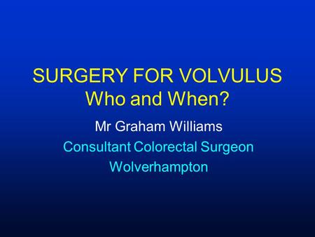 SURGERY FOR VOLVULUS Who and When? Mr Graham Williams Consultant Colorectal Surgeon Wolverhampton.