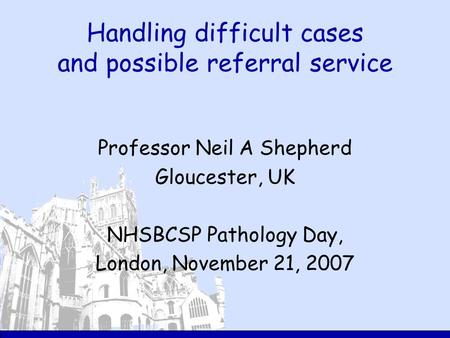 Handling difficult cases and possible referral service Professor Neil A Shepherd Gloucester, UK NHSBCSP Pathology Day, London, November 21, 2007.