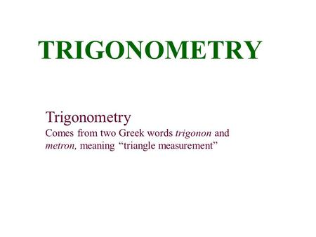 "TRIGONOMETRY Trigonometry Comes from two Greek words trigonon and metron, meaning ""triangle measurement"""