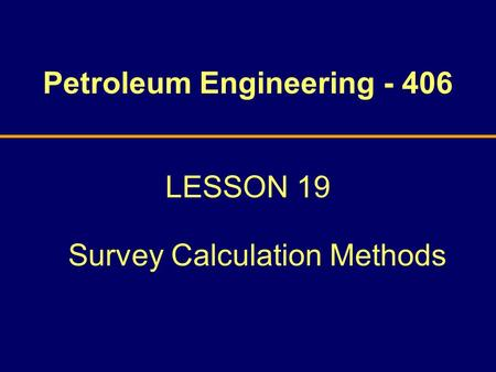 Petroleum Engineering - 406 LESSON 19 Survey Calculation Methods.