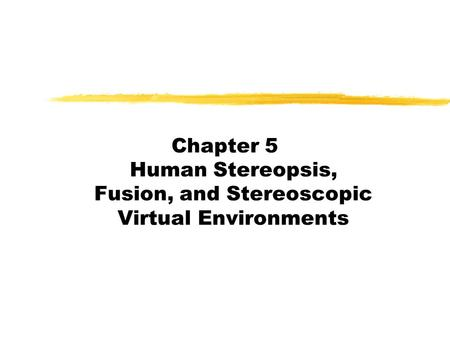 Chapter 5 Human Stereopsis, Fusion, and Stereoscopic Virtual Environments.