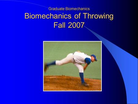 Graduate Biomechanics Biomechanics of Throwing Fall 2007.