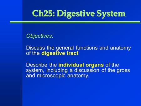 Ch25: Digestive System Objectives: Discuss the general functions and anatomy of the digestive tract Describe the individual organs of the system, including.