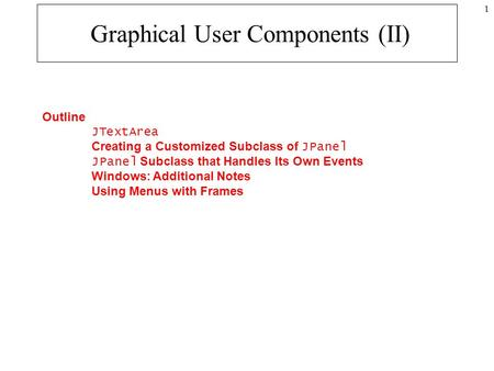 1 Graphical User Components (II) Outline JTextArea Creating a Customized Subclass of JPanel JPanel Subclass that Handles Its Own Events Windows: Additional.