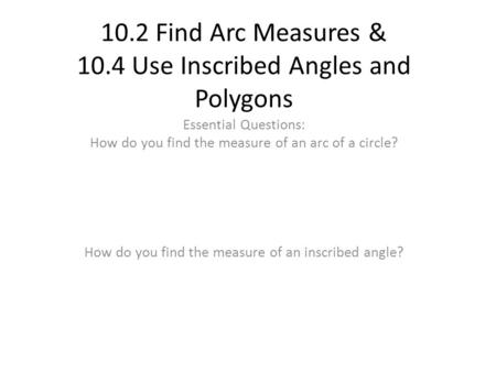 10.2 Find Arc Measures & 10.4 Use Inscribed Angles and Polygons Essential Questions: How do you find the measure of an arc of a circle? How do you find.