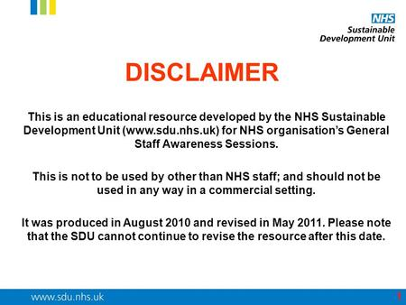DISCLAIMER This is an educational resource developed by the NHS Sustainable Development Unit (www.sdu.nhs.uk) for NHS organisation's General Staff Awareness.
