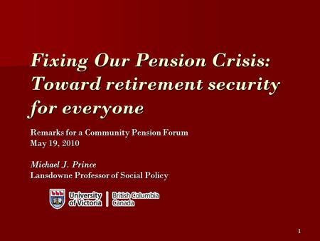 1 Fixing Our Pension Crisis: Toward retirement security for everyone Remarks for a Community Pension Forum May 19, 2010 Michael J. Prince Lansdowne Professor.