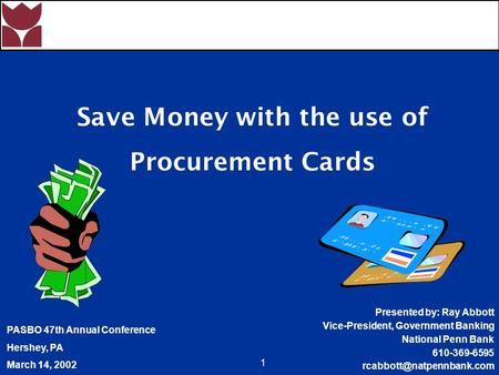 1 Save Money with the use of Procurement Cards PASBO 47th Annual Conference Hershey, PA March 14, 2002 Presented by: Ray Abbott Vice-President, Government.