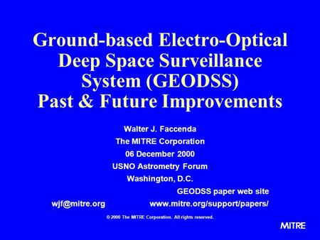 Ground-based Electro-Optical Deep Space Surveillance System (GEODSS) Past & Future Improvements Walter J. Faccenda The MITRE Corporation 06 December 2000.