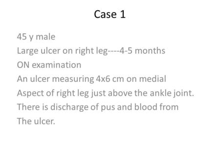 Case 1 45 y male Large ulcer on right leg----4-5 months ON examination An ulcer measuring 4x6 cm on medial Aspect of right leg just above the ankle joint.