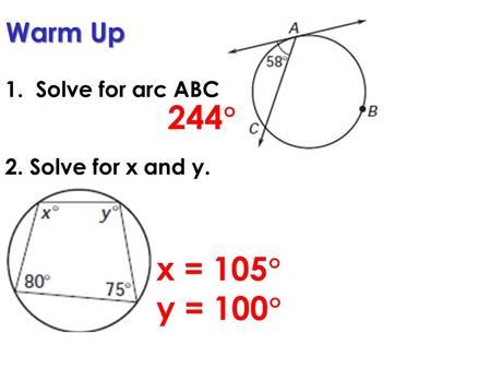 Warm Up 1. Solve for arc ABC 2. Solve for x and y. 244  x = 105  y = 100 