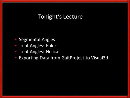Segmental Angles Joint Angles: Euler Joint Angles: Helical Exporting Data from GaitProject to Visual3d Tonight's Lecture.