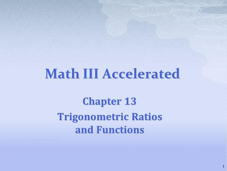 Math III Accelerated Chapter 13 Trigonometric Ratios and Functions 1.