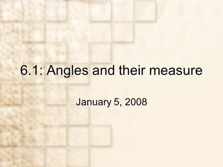 6.1: Angles and their measure January 5, 2008. Objectives Learn basic concepts about angles Apply degree measure to problems Apply radian measure to problems.