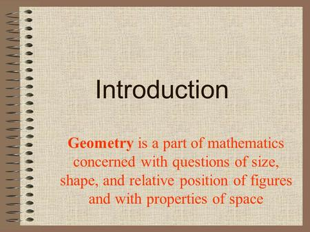 Introduction Geometry is a part of mathematics concerned with questions of size, shape, and relative position of figures and with properties of space.