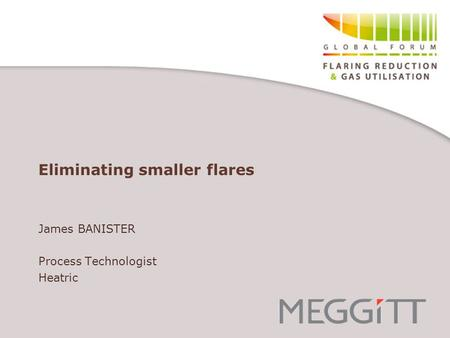 Eliminating smaller flares James BANISTER Process Technologist Heatric.