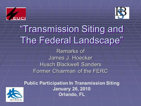 """Transmission Siting and The Federal Landscape"" Remarks of James J. Hoecker Husch Blackwell Sanders Former Chairman of the FERC Public Participation In."