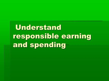 Understand responsible earning and spending Understand responsible earning and spending.