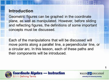 Introduction Geometric figures can be graphed in the coordinate plane, as well as manipulated. However, before sliding and reflecting figures, the definitions.
