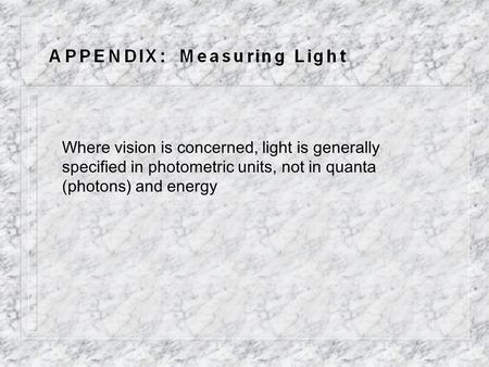 Where vision is concerned, light is generally specified in photometric units, not in quanta (photons) and energy.