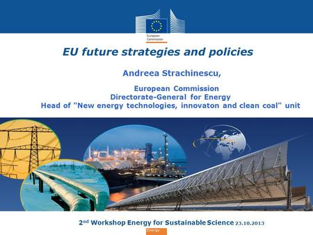 Energy EU future strategies and policies Andreea Strachinescu, European Commission Directorate-General for Energy Head of New energy technologies, innovaton.