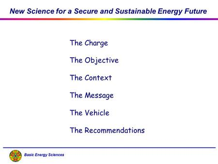 Basic Energy Sciences The Charge The Objective The Context The Message The Vehicle The Recommendations New Science for a Secure and Sustainable Energy.
