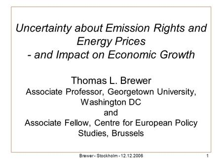 Brewer - Stockholm - 12.12.20061 Uncertainty about Emission Rights and Energy Prices - and Impact on Economic Growth Thomas L. Brewer Associate Professor,