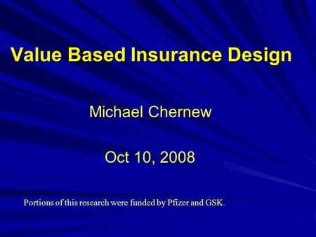 Value Based Insurance Design Michael Chernew Oct 10, 2008 Portions of this research were funded by Pfizer and GSK.