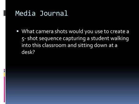Media Journal  What camera shots would you use to create a 5- shot sequence capturing a student walking into this classroom and sitting down at a desk?