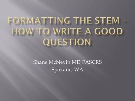 Shane McNevin MD FASCRS Spokane, WA.  None except I took the ABCRS qualifying/certifying exam before the emphasis on good question writing.