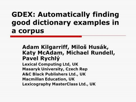 GDEX: Automatically finding good dictionary examples in a corpus Adam Kilgarriff, Miloš Husák, Katy McAdam, Michael Rundell, Pavel Rychlý Lexical Computing.