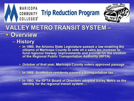 VALLEY METRO TRANSIT SYSTEM –  Overview –History  In 1985, the Arizona State Legislature passed a law enabling the citizens of Maricopa County to vote.