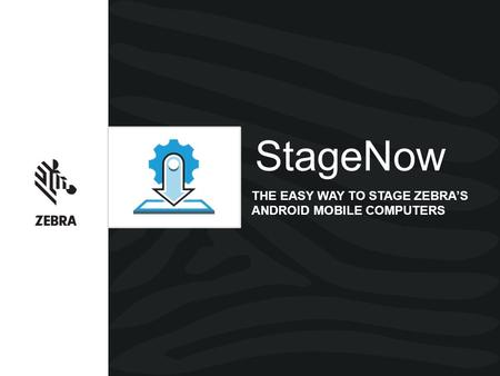 StageNow THE EASY WAY TO STAGE ZEBRA'S ANDROID MOBILE COMPUTERS.