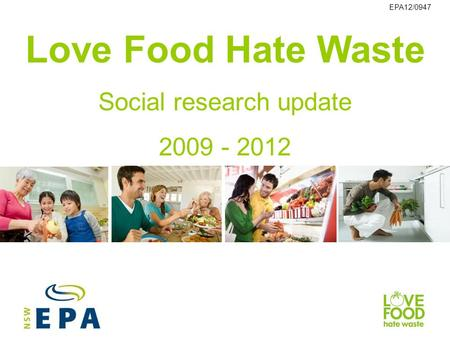 Love Food Hate Waste Social research update 2009 - 2012 EPA12/0947.