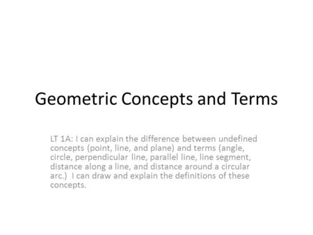 Geometric Concepts and Terms LT 1A: I can explain the difference between undefined concepts (point, line, and plane) and terms (angle, circle, perpendicular.