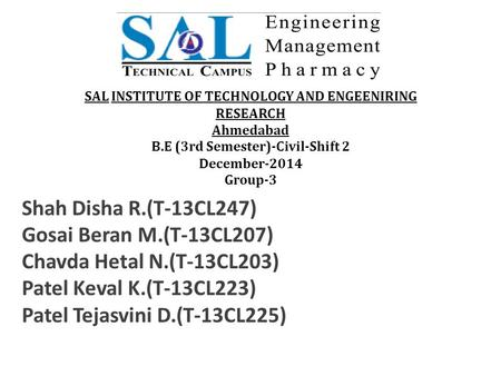 SAL INSTITUTE OF TECHNOLOGY AND ENGEENIRING RESEARCH Ahmedabad B.E (3rd Semester)-Civil-Shift 2 December-2014 Group-3 Shah Disha R.(T-13CL247) Gosai Beran.