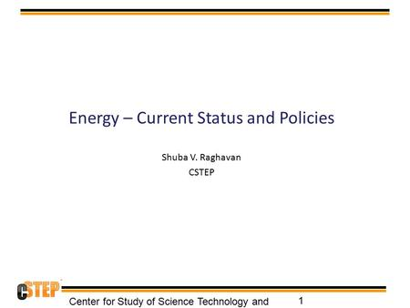 Energy – Current Status and Policies Shuba V. Raghavan CSTEP Center for Study of Science Technology and Policy 1.