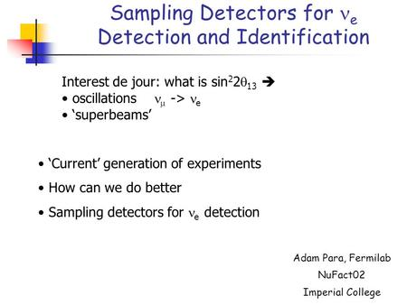 Sampling Detectors for e Detection and Identification Adam Para, Fermilab NuFact02 Imperial College Interest de jour: what is sin 2 2  13  oscillations.