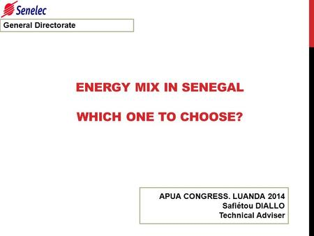 ENERGY MIX IN SENEGAL WHICH ONE TO CHOOSE? General Directorate APUA CONGRESS. LUANDA 2014 Safiétou DIALLO Technical Adviser.