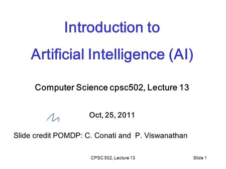 CPSC 502, Lecture 13Slide 1 Introduction to Artificial Intelligence (AI) Computer Science cpsc502, Lecture 13 Oct, 25, 2011 Slide credit POMDP: C. Conati.