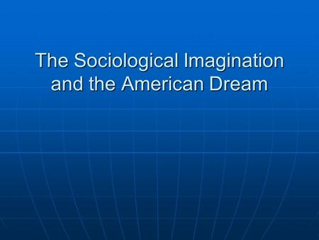 "sociological imagination the sociological big picture Sociological imagination-""the sociological big picture"" c wright mills wanted people to know that outside of ourselves and our personal problems, we are being shaped by the external forces that surround us in society."