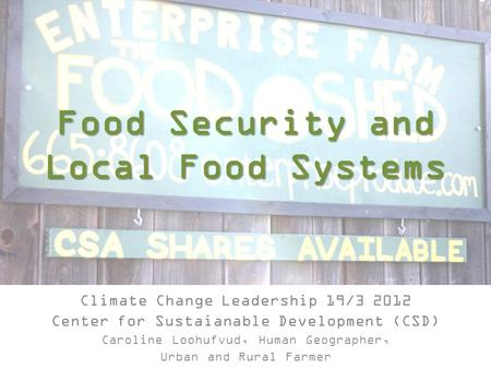 Food Security and Local Food Systems Climate Change Leadership 19/3 2012 Center for Sustaianable Development (CSD) Caroline Loohufvud, Human Geographer,