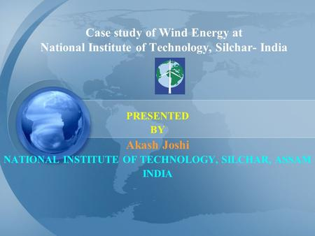 Case study of Wind Energy at National Institute of Technology, Silchar- India PRESENTED BY Akash Joshi NATIONAL INSTITUTE OF TECHNOLOGY, SILCHAR, ASSAM.
