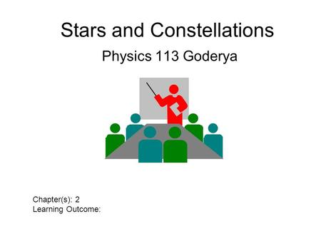 Stars and Constellations Physics 113 Goderya Chapter(s): 2 Learning Outcome: