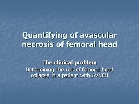 Quantifying of avascular necrosis of femoral head The clinical problem Determining the risk of femoral head collapse in a patient with AVNFH.