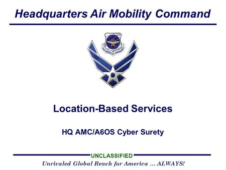 Headquarters Air Mobility Command UNCLASSIFIED Unrivaled Global Reach for America … ALWAYS! HQ AMC/A6OS Cyber Surety Location-Based Services.