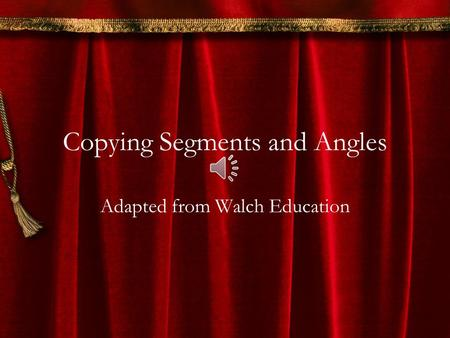 Copying Segments and Angles Adapted from Walch Education.