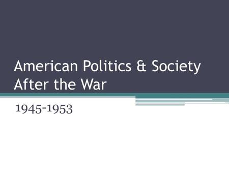 American Politics & Society After the War 1945-1953.