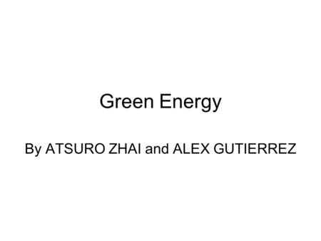 Green Energy By ATSURO ZHAI and ALEX GUTIERREZ. Green Energy Green energy is energy that is produced in a manner that has less of a negative impact to.