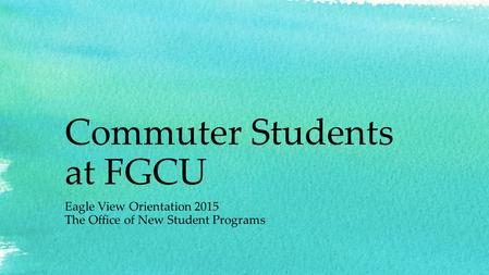 Commuter Students at FGCU Eagle View Orientation 2015 The Office of New Student Programs.
